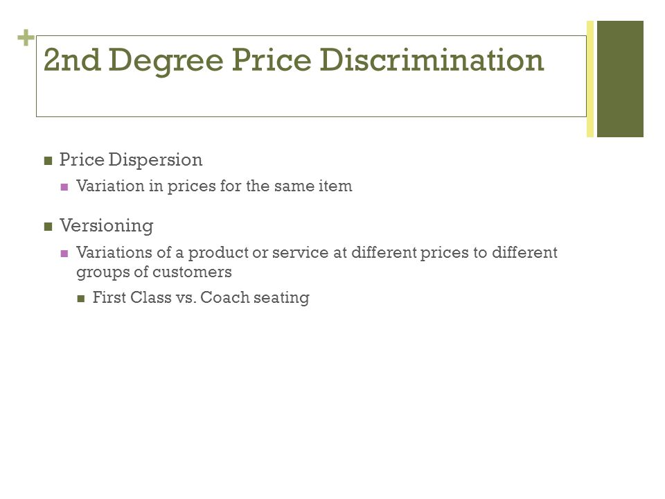 + 2nd Degree Price Discrimination Price Dispersion Variation in prices for the same item Versioning Variations of a product or service at different prices to different groups of customers First Class vs.