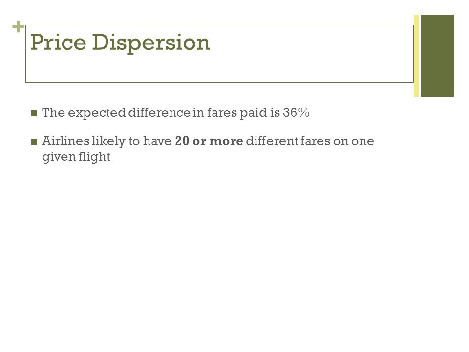 + Price Dispersion The expected difference in fares paid is 36% Airlines likely to have 20 or more different fares on one given flight