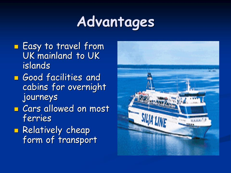 Advantages Easy to travel from UK mainland to UK islands Easy to travel from UK mainland to UK islands Good facilities and cabins for overnight journe