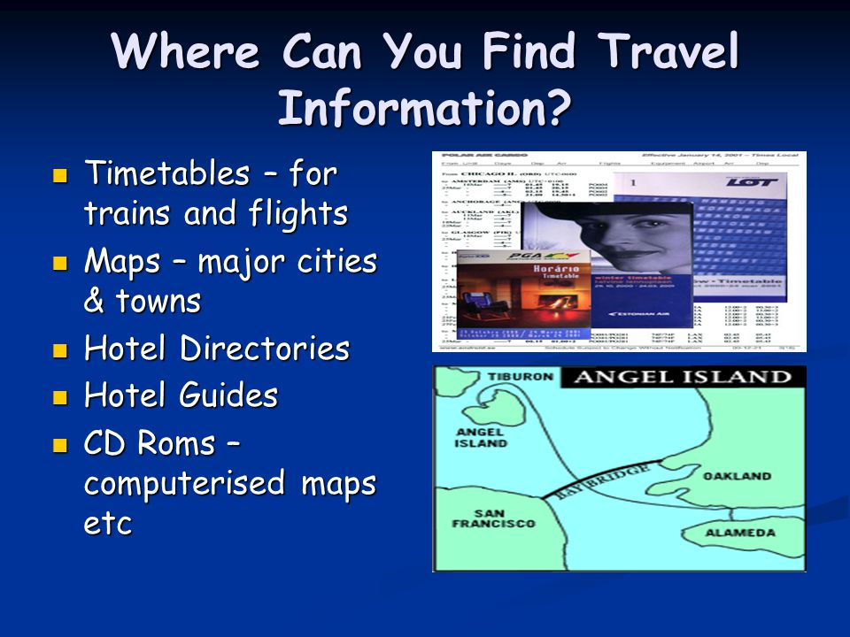 Where Can You Find Travel Information? Timetables – for trains and flights Timetables – for trains and flights Maps – major cities & towns Maps – majo