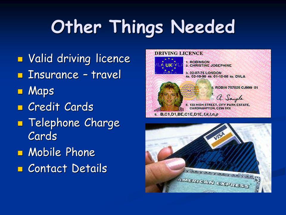 Other Things Needed Valid driving licence Valid driving licence Insurance – travel Insurance – travel Maps Maps Credit Cards Credit Cards Telephone Ch