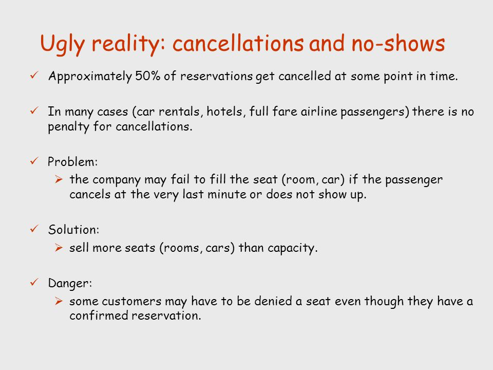 Ugly reality: cancellations and no-shows Approximately 50% of reservations get cancelled at some point in time. In many cases (car rentals, hotels, fu