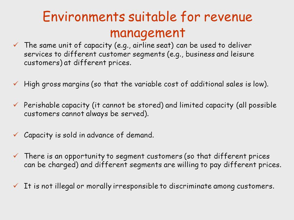 Environments suitable for revenue management The same unit of capacity (e.g., airline seat) can be used to deliver services to different customer segm