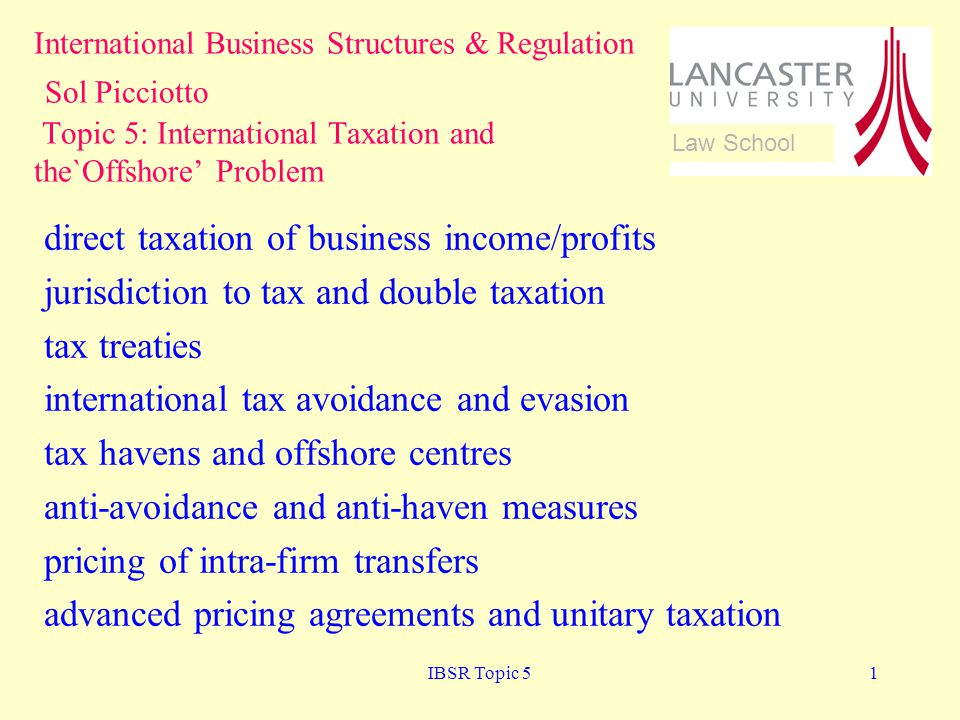 IBSR Topic 51 direct taxation of business income/profits jurisdiction to tax and double taxation tax treaties international tax avoidance and evasion tax havens and offshore centres anti-avoidance and anti-haven measures pricing of intra-firm transfers advanced pricing agreements and unitary taxation International Business Structures & Regulation Sol Picciotto Topic 5: International Taxation and the`Offshore Problem Law School