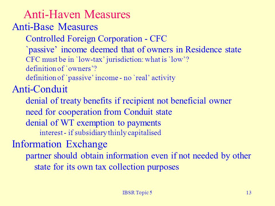 IBSR Topic 513 Anti-Haven Measures Anti-Base Measures Controlled Foreign Corporation - CFC `passive income deemed that of owners in Residence state CFC must be in `low-tax jurisdiction: what is `low.