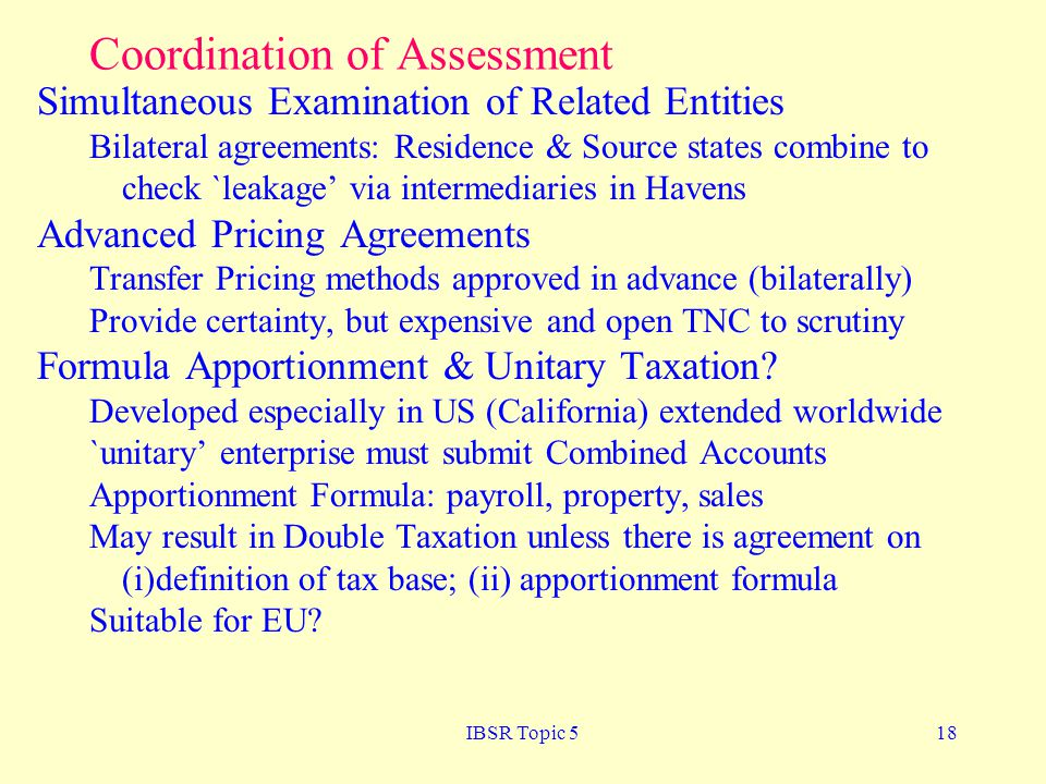 IBSR Topic 518 Coordination of Assessment Simultaneous Examination of Related Entities Bilateral agreements: Residence & Source states combine to check `leakage via intermediaries in Havens Advanced Pricing Agreements Transfer Pricing methods approved in advance (bilaterally) Provide certainty, but expensive and open TNC to scrutiny Formula Apportionment & Unitary Taxation.