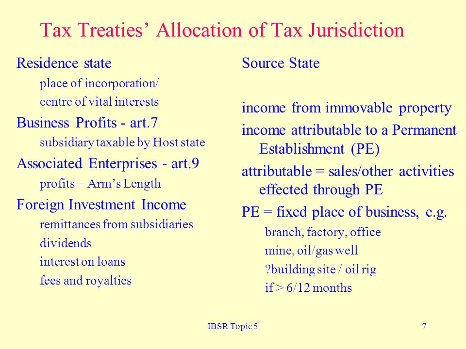 IBSR Topic 57 Tax Treaties Allocation of Tax Jurisdiction Residence state place of incorporation/ centre of vital interests Business Profits - art.7 subsidiary taxable by Host state Associated Enterprises - art.9 profits = Arms Length Foreign Investment Income remittances from subsidiaries dividends interest on loans fees and royalties Source State income from immovable property income attributable to a Permanent Establishment (PE) attributable = sales/other activities effected through PE PE = fixed place of business, e.g.