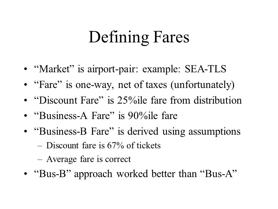Defining Fares Market is airport-pair: example: SEA-TLS Fare is one-way, net of taxes (unfortunately) Discount Fare is 25%ile fare from distribution Business-A Fare is 90%ile fare Business-B Fare is derived using assumptions –Discount fare is 67% of tickets –Average fare is correct Bus-B approach worked better than Bus-A
