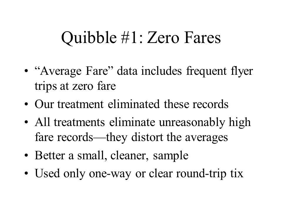Quibble #1: Zero Fares Average Fare data includes frequent flyer trips at zero fare Our treatment eliminated these records All treatments eliminate unreasonably high fare recordsthey distort the averages Better a small, cleaner, sample Used only one-way or clear round-trip tix