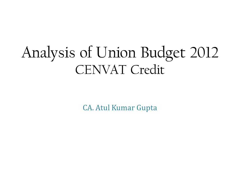 Analysis of Union Budget 2012 CENVAT Credit CA. Atul Kumar Gupta