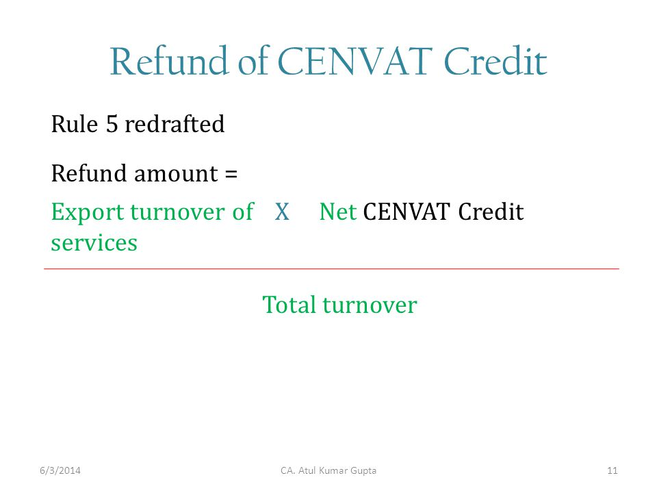 Refund of CENVAT Credit Rule 5 redrafted CA. Atul Kumar Gupta Refund amount = Export turnover of services Net CENVAT CreditX Total turnover 6/3/201411