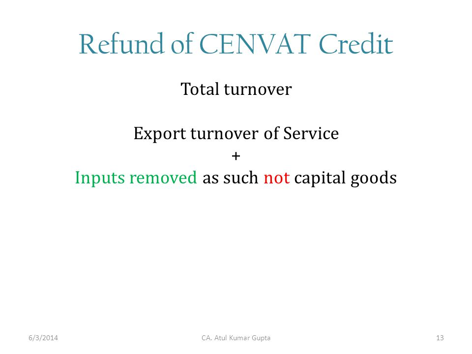 Refund of CENVAT Credit Total turnover Export turnover of Service + Inputs removed as such not capital goods CA. Atul Kumar Gupta6/3/201413