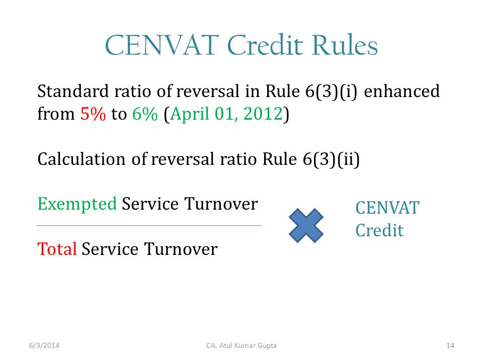 CENVAT Credit Rules Standard ratio of reversal in Rule 6(3)(i) enhanced from 5% to 6% (April 01, 2012) Calculation of reversal ratio Rule 6(3)(ii) Exempted Service Turnover Total Service Turnover CA.