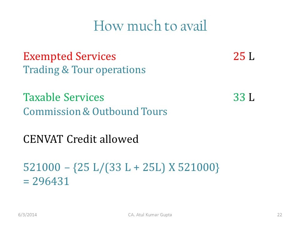 How much to avail Exempted Services25 L Trading & Tour operations Taxable Services33 L Commission & Outbound Tours CENVAT Credit allowed – {25 L/(33 L + 25L) X } = CA.