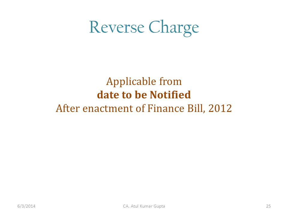Reverse Charge Applicable from date to be Notified After enactment of Finance Bill, 2012 CA. Atul Kumar Gupta6/3/201425