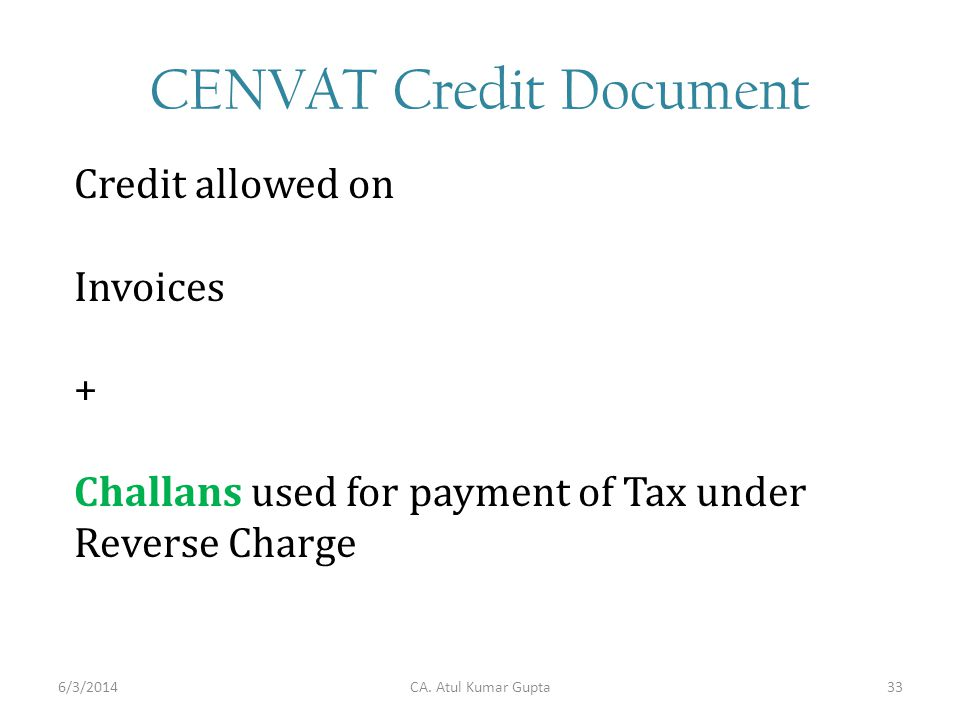 CENVAT Credit Document Credit allowed on Invoices + Challans used for payment of Tax under Reverse Charge CA. Atul Kumar Gupta6/3/201433