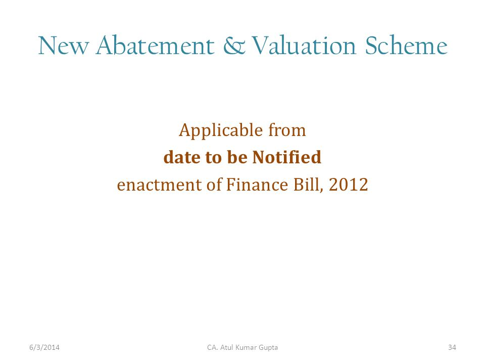 New Abatement & Valuation Scheme Applicable from date to be Notified enactment of Finance Bill, 2012 CA. Atul Kumar Gupta6/3/201434