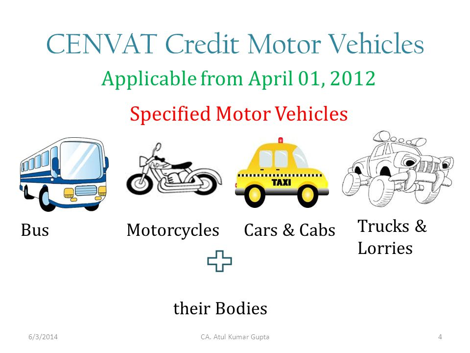 CENVAT Credit Motor Vehicles Applicable from April 01, 2012 Trucks & Lorries Cars & CabsMotorcyclesBus Specified Motor Vehicles their Bodies CA.