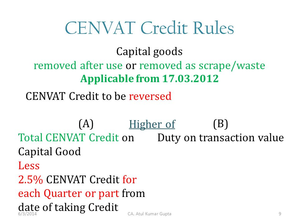 CENVAT Credit Rules Capital goods removed after use or removed as scrape/waste Applicable from CENVAT Credit to be reversed Higher of (A) Total CENVAT Credit on Capital Good Less 2.5% CENVAT Credit for each Quarter or part from date of taking Credit (B) Duty on transaction value CA.
