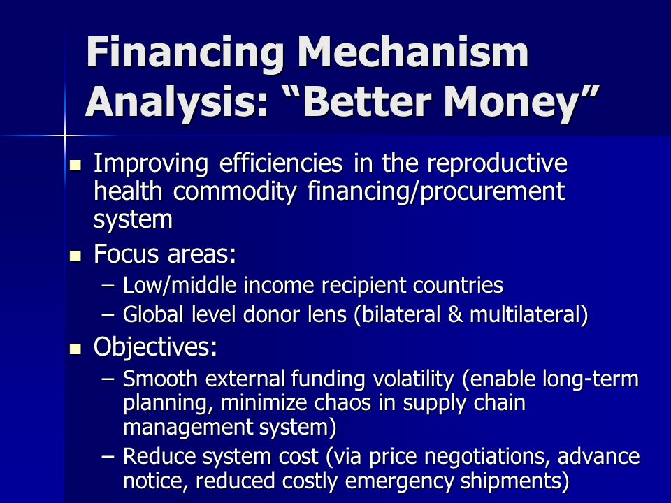 Financing Mechanism Analysis: Better Money Improving efficiencies in the reproductive health commodity financing/procurement system Improving efficiencies in the reproductive health commodity financing/procurement system Focus areas: Focus areas: –Low/middle income recipient countries –Global level donor lens (bilateral & multilateral) Objectives: Objectives: –Smooth external funding volatility (enable long-term planning, minimize chaos in supply chain management system) –Reduce system cost (via price negotiations, advance notice, reduced costly emergency shipments)