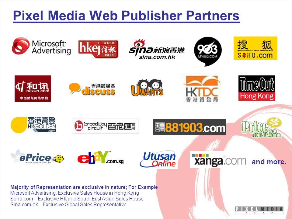Pixel Media Web Publisher Partners Majority of Representation are exclusive in nature; For Example Microsoft Advertising: Exclusive Sales House in Hong Kong Sohu.com – Exclusive HK and South East Asian Sales House Sina.com.hk – Exclusive Global Sales Representative and more.