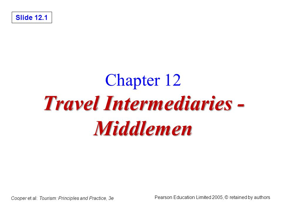Slide 12.2 Cooper et al: Tourism: Principles and Practice, 3e Pearson Education Limited 2005, © retained by authors This Lecture will give you 1.Familiarity with the nature and structures of intermediation and the arguments for and against dis- intermediation of distribution channels in tourism; 2.An awareness of online developments and the increasing consolidation and concentration of tourism intermediaries; 3.Familiarity with the operating characteristics, roles and functions of retail travel agents and tour operators; 4.An understanding of the process of distribution; and 5.An awareness of the financial constraints on the operation of intermediaries.