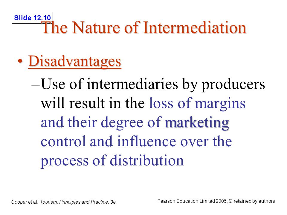 Slide 12.10 Cooper et al: Tourism: Principles and Practice, 3e Pearson Education Limited 2005, © retained by authors The Nature of Intermediation DisadvantagesDisadvantages marketing –Use of intermediaries by producers will result in the loss of margins and their degree of marketing control and influence over the process of distribution