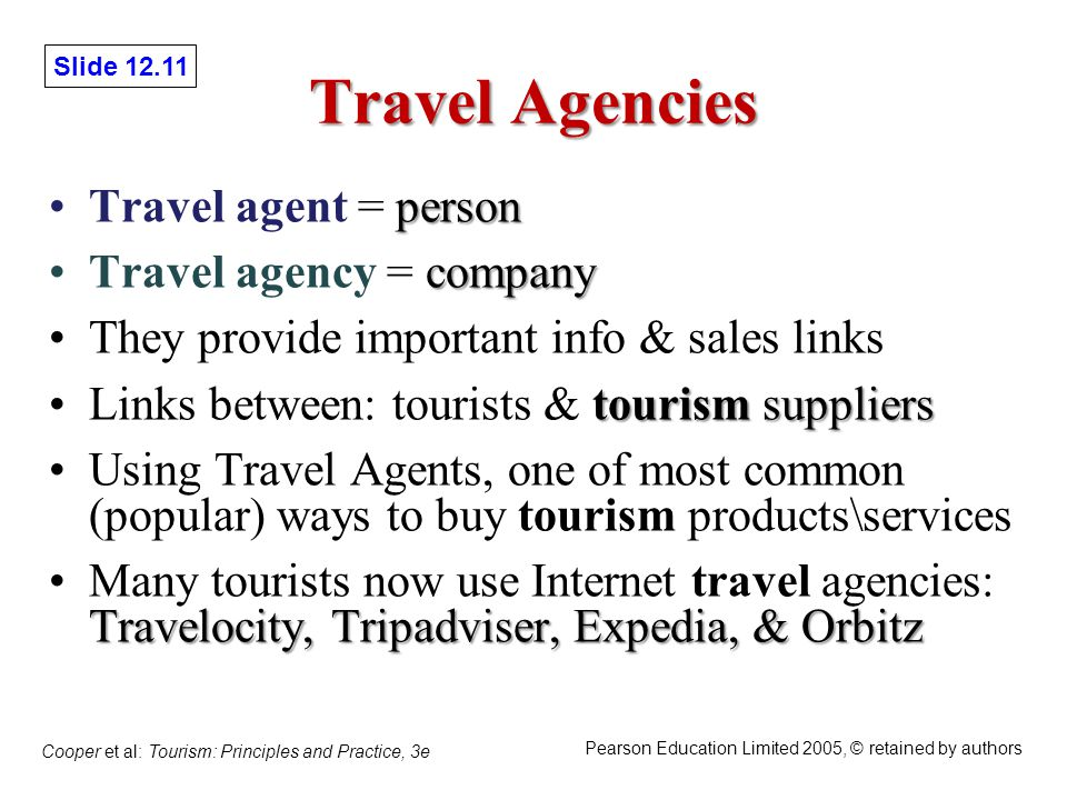 Slide 12.11 Cooper et al: Tourism: Principles and Practice, 3e Pearson Education Limited 2005, © retained by authors Travel Agencies personTravel agent = person companyTravel agency = company They provide important info & sales links tourismsuppliersLinks between: tourists & tourism suppliers Using Travel Agents, one of most common (popular) ways to buy tourism products\services Travelocity, Tripadviser, Expedia, & OrbitzMany tourists now use Internet travel agencies: Travelocity, Tripadviser, Expedia, & Orbitz
