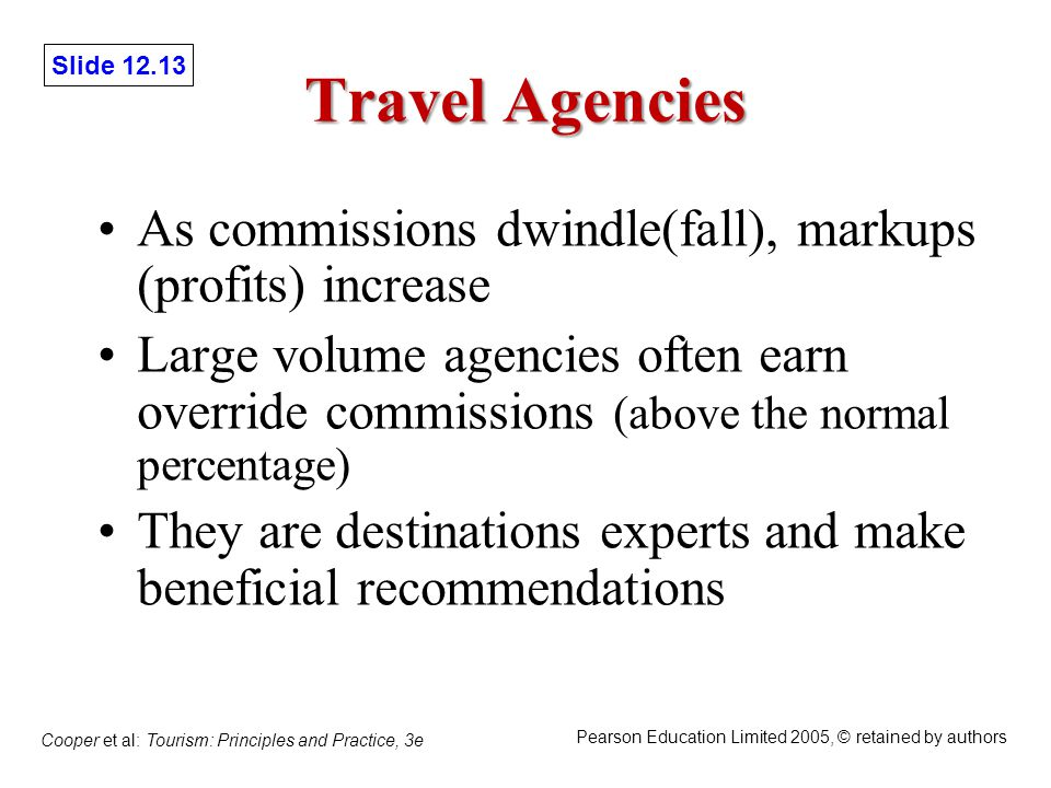 Slide 12.13 Cooper et al: Tourism: Principles and Practice, 3e Pearson Education Limited 2005, © retained by authors Travel Agencies As commissions dwindle(fall), markups (profits) increase Large volume agencies often earn override commissions (above the normal percentage) They are destinations experts and make beneficial recommendations