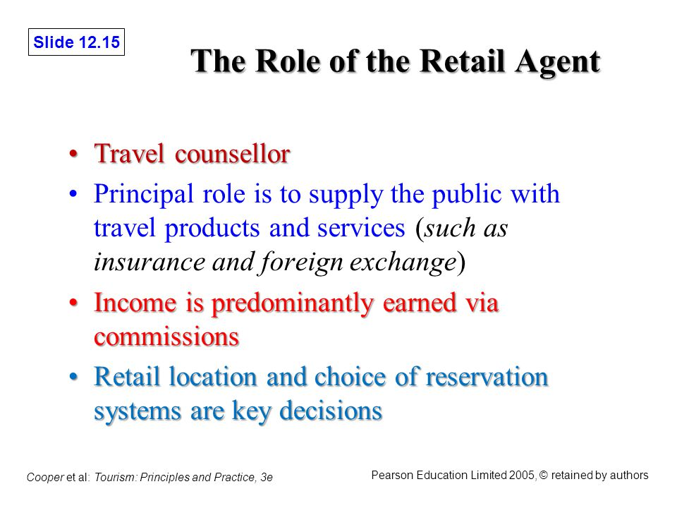 Slide 12.15 Cooper et al: Tourism: Principles and Practice, 3e Pearson Education Limited 2005, © retained by authors The Role of the Retail Agent Travel counsellorTravel counsellor Principal role is to supply the public with travel products and services (such as insurance and foreign exchange) Income is predominantly earned via commissionsIncome is predominantly earned via commissions Retail location and choice of reservation systems are key decisionsRetail location and choice of reservation systems are key decisions