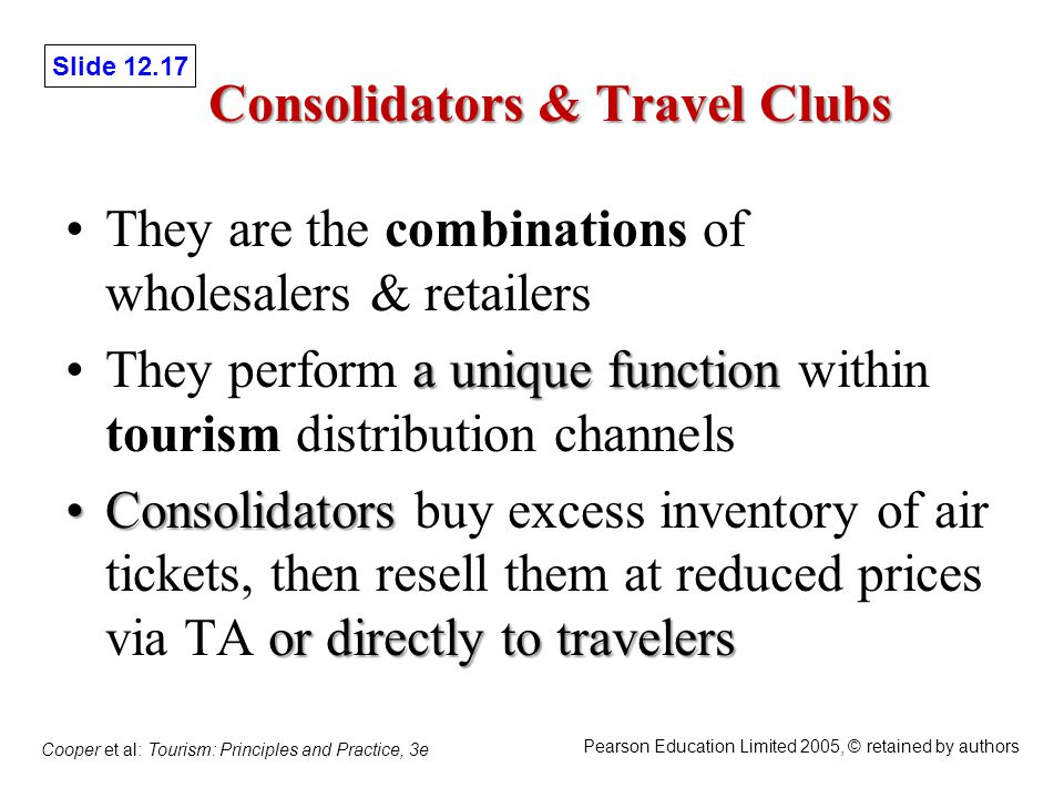 Slide 12.17 Cooper et al: Tourism: Principles and Practice, 3e Pearson Education Limited 2005, © retained by authors Consolidators & Travel Clubs They are the combinations of wholesalers & retailers a unique functionThey perform a unique function within tourism distribution channels Consolidators or directly to travelersConsolidators buy excess inventory of air tickets, then resell them at reduced prices via TA or directly to travelers