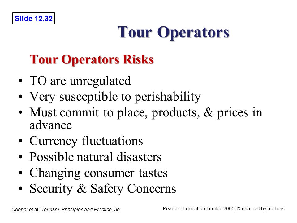 Slide 12.32 Cooper et al: Tourism: Principles and Practice, 3e Pearson Education Limited 2005, © retained by authors Tour Operators Tour Operators Risks Tour Operators Risks TO are unregulated Very susceptible to perishability Must commit to place, products, & prices in advance Currency fluctuations Possible natural disasters Changing consumer tastes Security & Safety Concerns