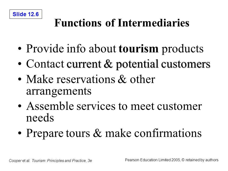 Slide 12.6 Cooper et al: Tourism: Principles and Practice, 3e Pearson Education Limited 2005, © retained by authors Functions of Intermediaries Provide info about tourism products current & potential customersContact current & potential customers Make reservations & other arrangements Assemble services to meet customer needs Prepare tours & make confirmations