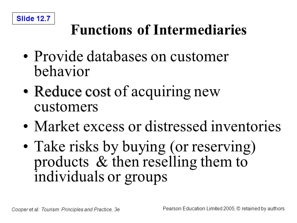 Slide 12.8 Cooper et al: Tourism: Principles and Practice, 3e Pearson Education Limited 2005, © retained by authors The Nature of Intermediation BenefitsBenefits –Producers are able to sell in bulk and so transfer risk to intermediaries can reduce promotion –Producers can reduce promotion costs by focusing on the travel trade, rather than consumer promotion, which is more expensive