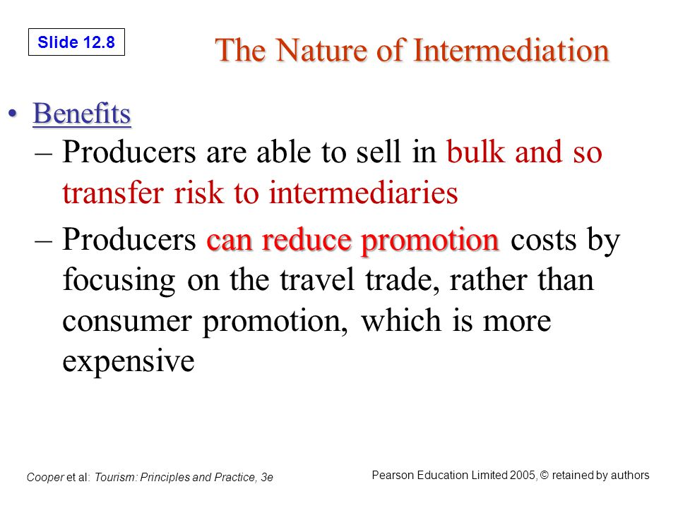 Slide 12.19 Cooper et al: Tourism: Principles and Practice, 3e Pearson Education Limited 2005, © retained by authors Tourist Information Sources Information is available from national tourist offices (NTOs), convention & visitor bureaus (CVBs), and chambers of commerce These sources have tool-free phone numbers, websites, & welcome centers.