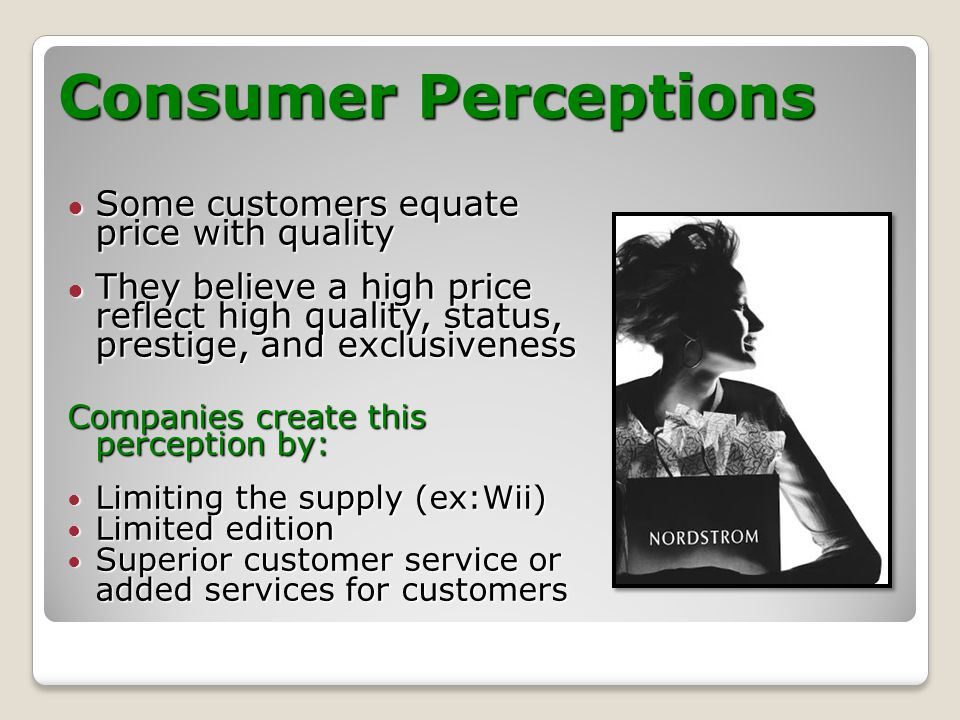 Consumer Perceptions Some customers equate price with quality Some customers equate price with quality They believe a high price reflect high quality, status, prestige, and exclusiveness They believe a high price reflect high quality, status, prestige, and exclusiveness Companies create this perception by: Limiting the supply (ex:Wii) Limiting the supply (ex:Wii) Limited edition Limited edition Superior customer service or Superior customer service or added services for customers