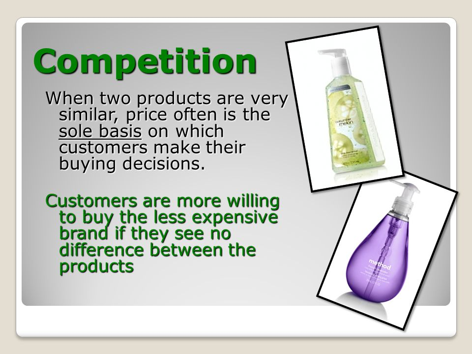 Competition When two products are very similar, price often is the sole basis on which customers make their buying decisions.