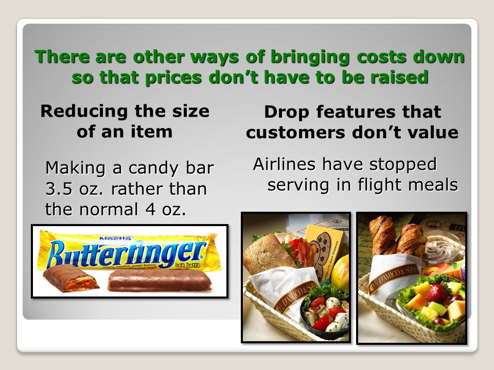 There are other ways of bringing costs down so that prices dont have to be raised Reducing the size of an item Drop features that customers dont value Making a candy bar 3.5 oz.