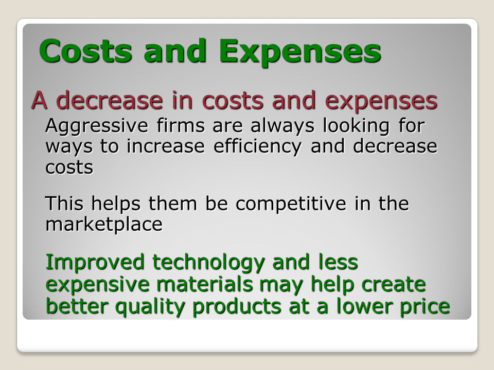 Costs and Expenses A decrease in costs and expenses Aggressive firms are always looking for ways to increase efficiency and decrease costs This helps them be competitive in the marketplace Improved technology and less expensive materials may help create better quality products at a lower price