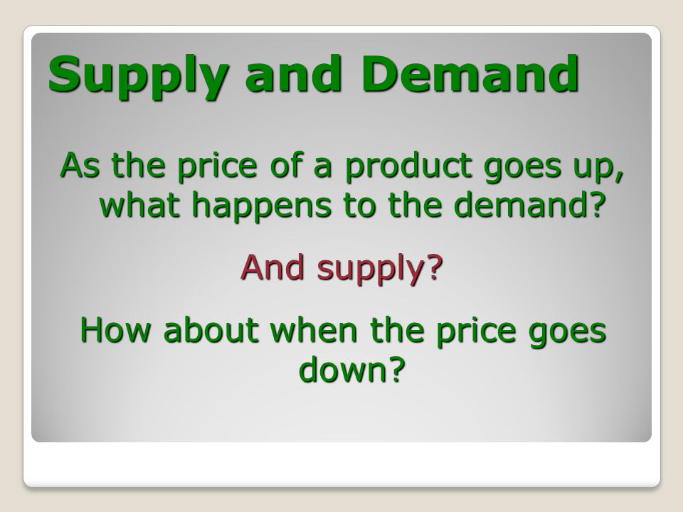 Supply and Demand As the price of a product goes up, what happens to the demand.