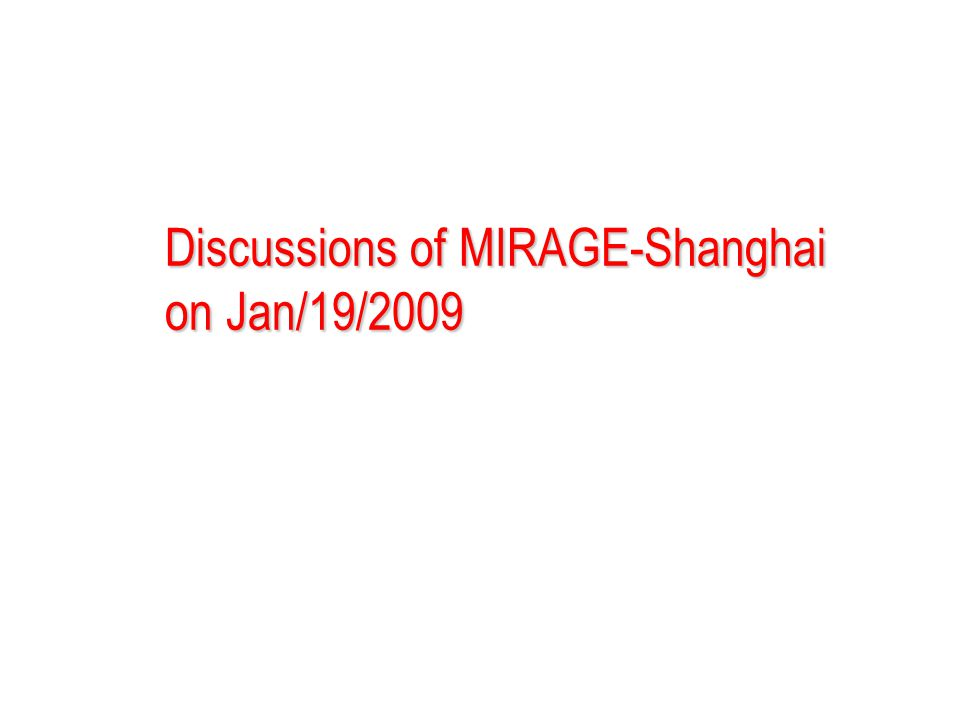 Discussions of MIRAGE-Shanghai on Jan/19/2009