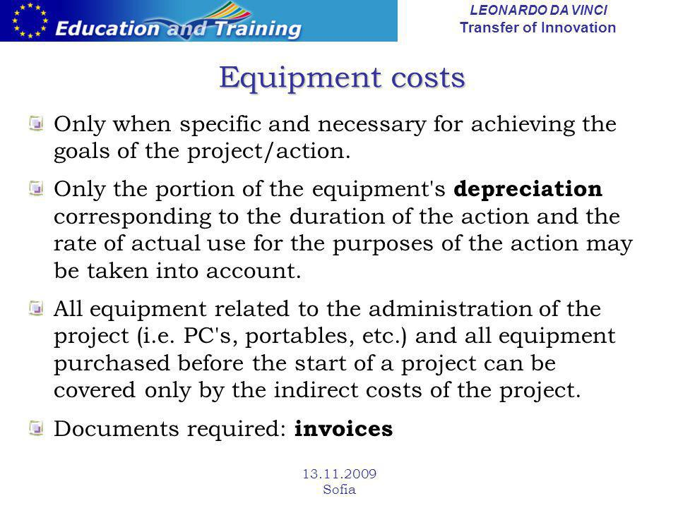 LEONARDO DA VINCI Transfer of Innovation 13.11.2009 Sofia Equipment costs Only when specific and necessary for achieving the goals of the project/acti