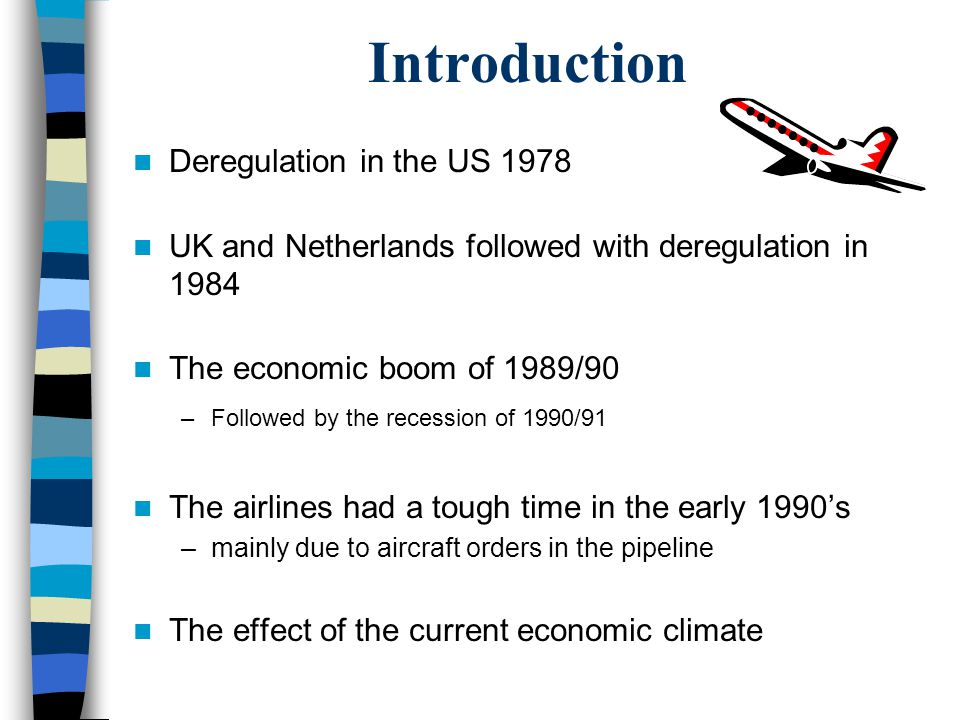 Introduction Deregulation in the US 1978 UK and Netherlands followed with deregulation in 1984 The economic boom of 1989/90 –Followed by the recession