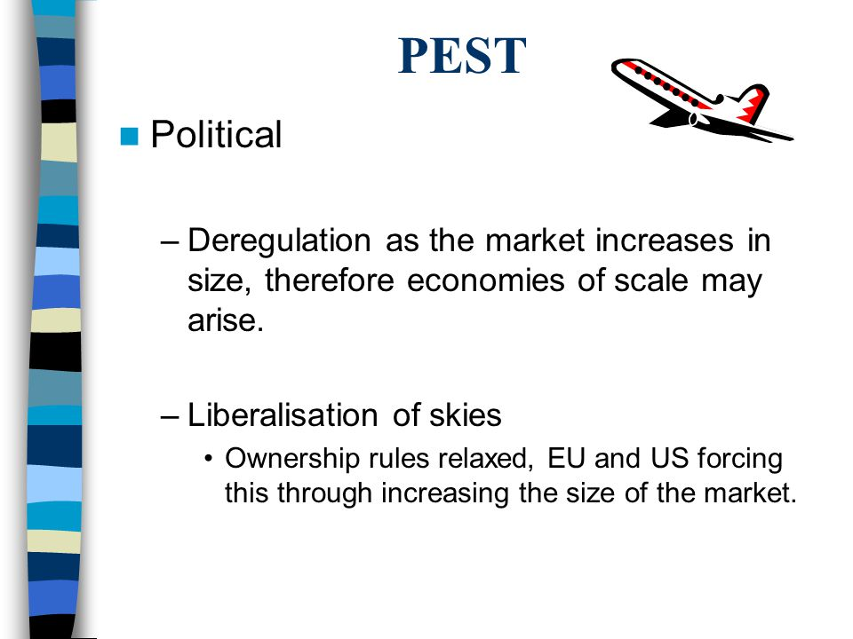 PEST Political –Deregulation as the market increases in size, therefore economies of scale may arise. –Liberalisation of skies Ownership rules relaxed