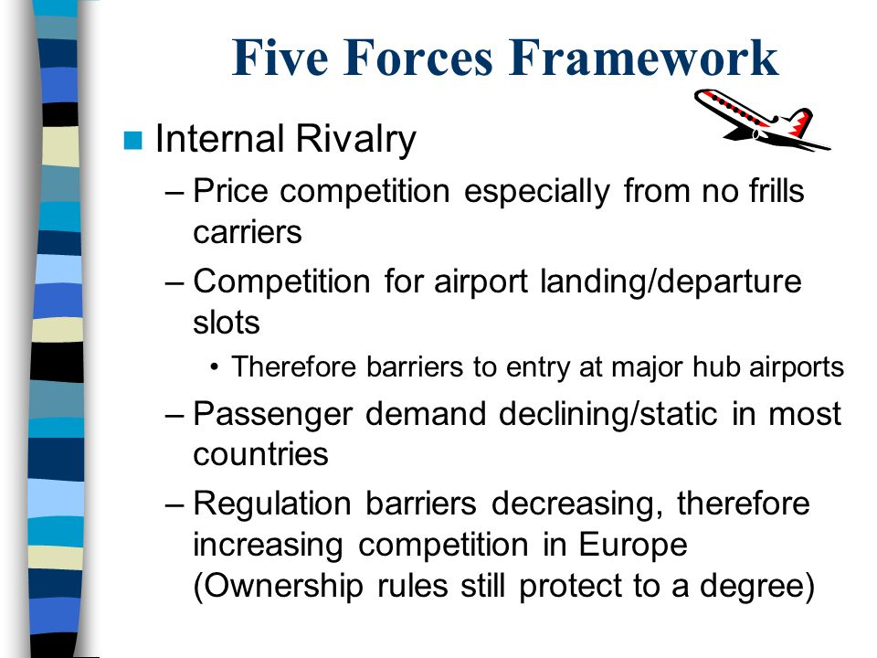 Five Forces Framework Entrants –Since flights between countries, must have majority ownership or the operator in one of the two countries, threat of entry is not currently global This could change with three to five years if open skies agreements are brought in, therefore potential future threat.