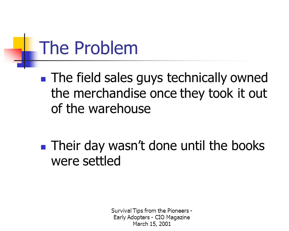 Survival Tips from the Pioneers - Early Adopters - CIO Magazine March 15, 2001 The Problem The field sales guys technically owned the merchandise once