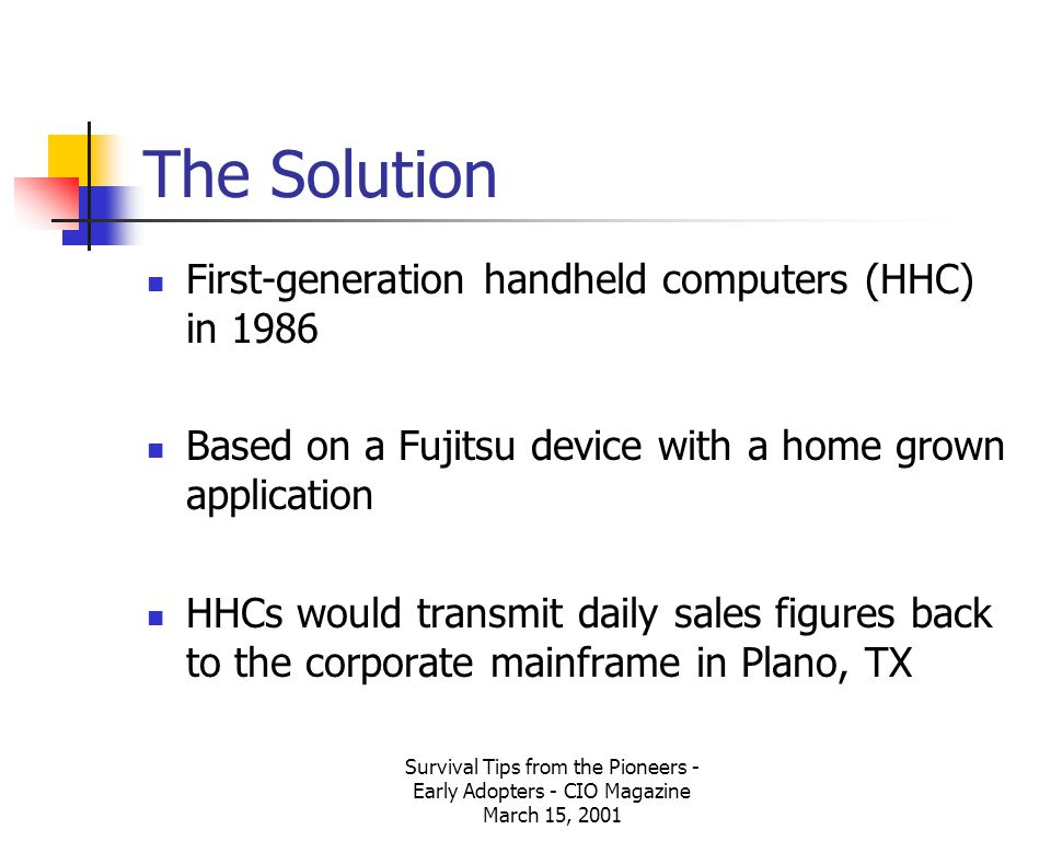 Survival Tips from the Pioneers - Early Adopters - CIO Magazine March 15, 2001 The Solution First-generation handheld computers (HHC) in 1986 Based on a Fujitsu device with a home grown application HHCs would transmit daily sales figures back to the corporate mainframe in Plano, TX