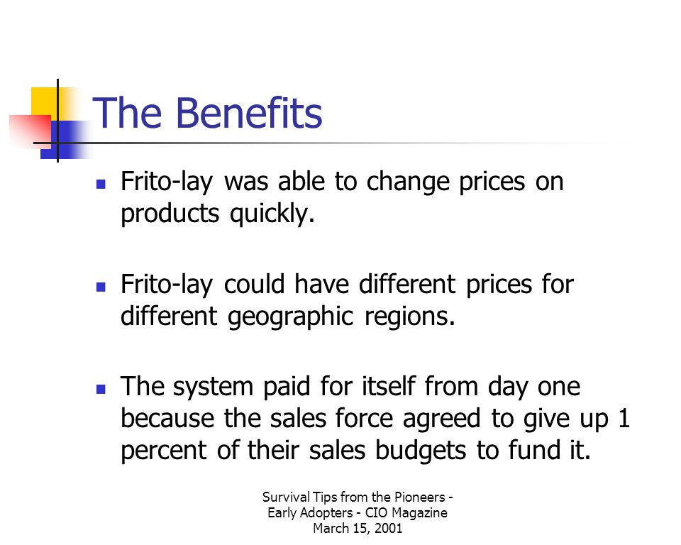 Survival Tips from the Pioneers - Early Adopters - CIO Magazine March 15, 2001 The Benefits Frito-lay was able to change prices on products quickly. F