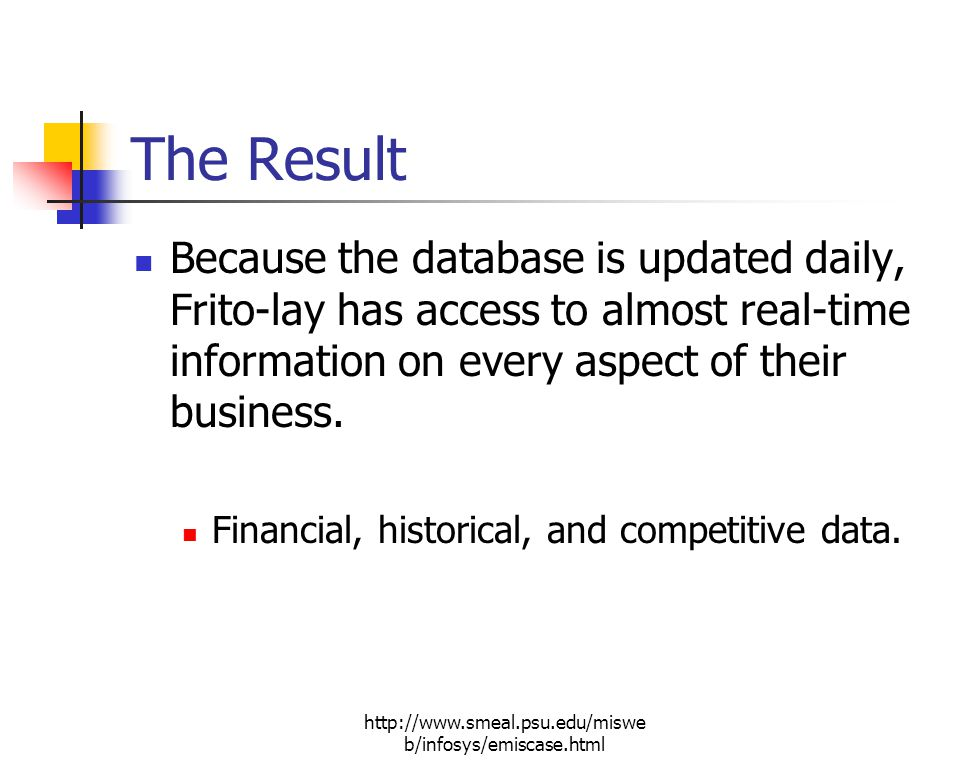 http://www.smeal.psu.edu/miswe b/infosys/emiscase.html The Result Because the database is updated daily, Frito-lay has access to almost real-time information on every aspect of their business.