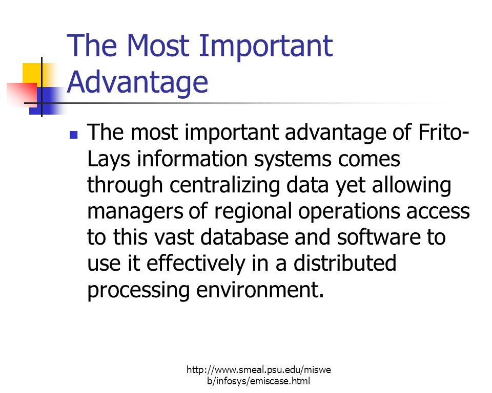 http://www.smeal.psu.edu/miswe b/infosys/emiscase.html The Most Important Advantage The most important advantage of Frito- Lays information systems comes through centralizing data yet allowing managers of regional operations access to this vast database and software to use it effectively in a distributed processing environment.